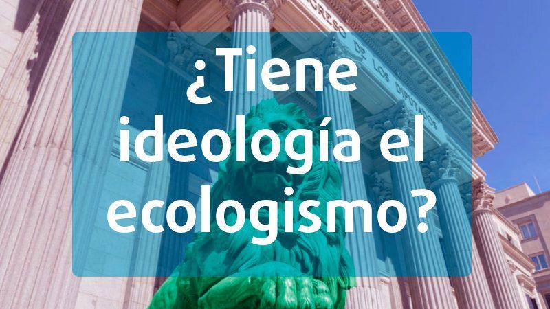 ¿Tiene ideología el ecologismo?